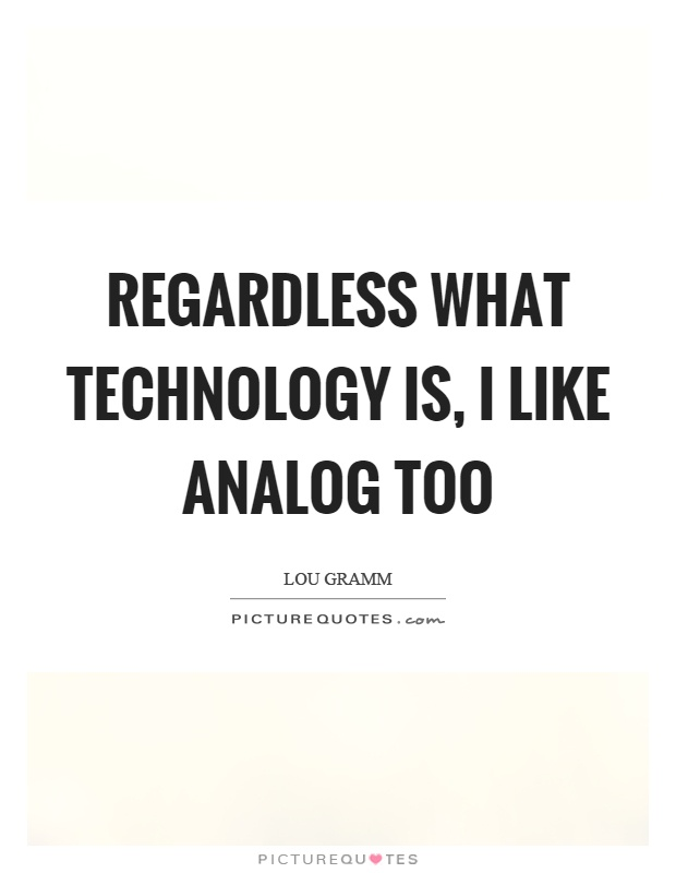 Regardless what technology is, I like analog too Picture Quote #1