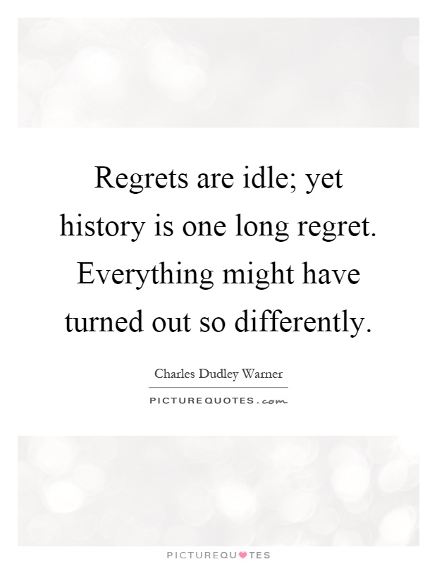 Regrets are idle; yet history is one long regret. Everything might have turned out so differently Picture Quote #1