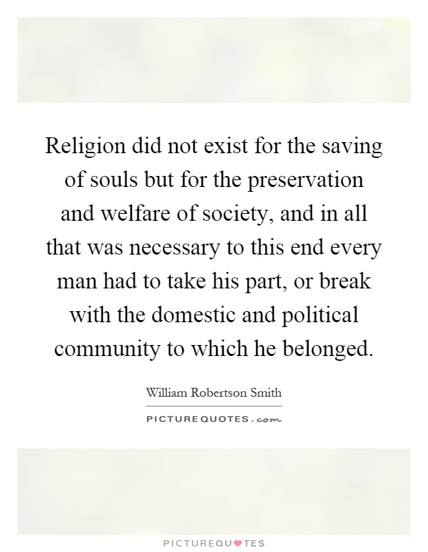 Religion did not exist for the saving of souls but for the preservation and welfare of society, and in all that was necessary to this end every man had to take his part, or break with the domestic and political community to which he belonged Picture Quote #1