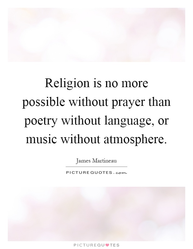 Religion is no more possible without prayer than poetry without language, or music without atmosphere Picture Quote #1