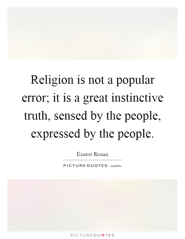 Religion is not a popular error; it is a great instinctive truth, sensed by the people, expressed by the people Picture Quote #1
