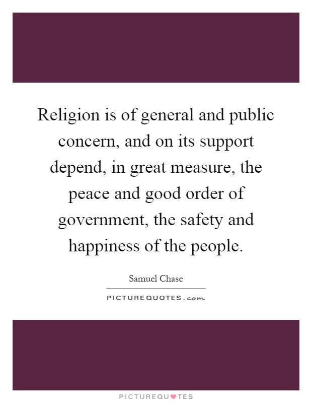 Religion is of general and public concern, and on its support depend, in great measure, the peace and good order of government, the safety and happiness of the people Picture Quote #1
