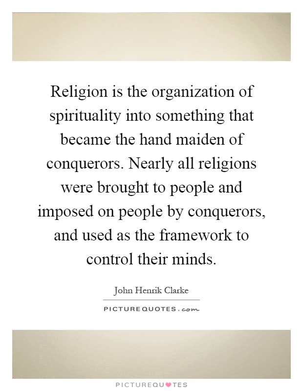 Religion is the organization of spirituality into something that became the hand maiden of conquerors. Nearly all religions were brought to people and imposed on people by conquerors, and used as the framework to control their minds Picture Quote #1
