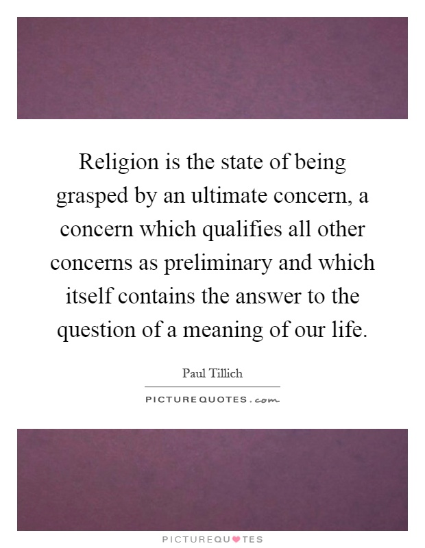Religion is the state of being grasped by an ultimate concern, a concern which qualifies all other concerns as preliminary and which itself contains the answer to the question of a meaning of our life Picture Quote #1