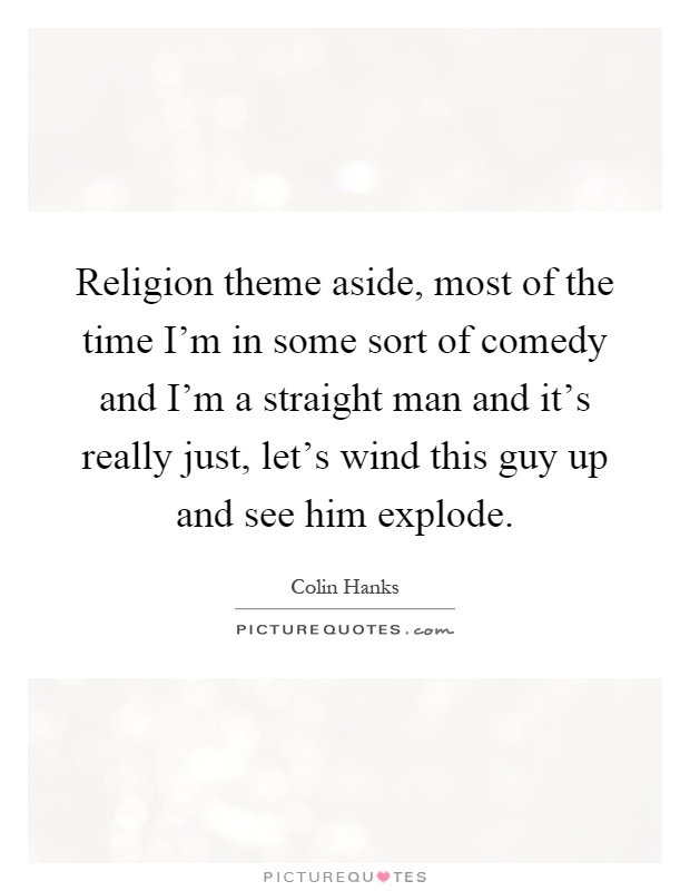 Religion theme aside, most of the time I'm in some sort of comedy and I'm a straight man and it's really just, let's wind this guy up and see him explode Picture Quote #1