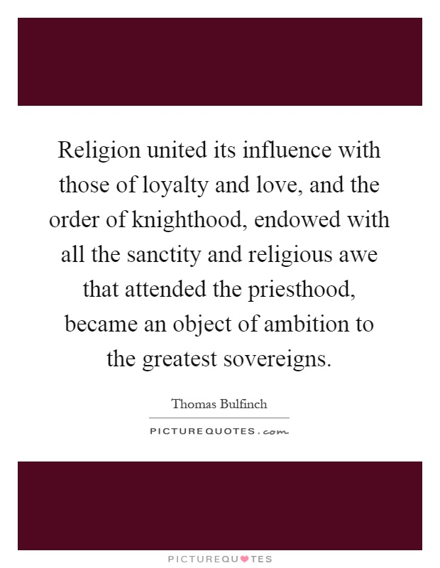 Religion united its influence with those of loyalty and love, and the order of knighthood, endowed with all the sanctity and religious awe that attended the priesthood, became an object of ambition to the greatest sovereigns Picture Quote #1