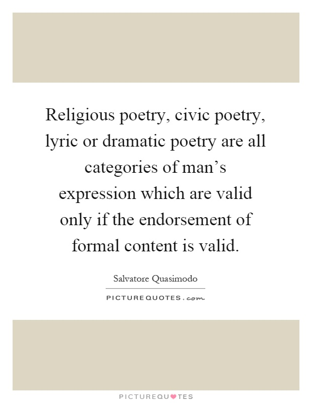 Religious poetry, civic poetry, lyric or dramatic poetry are all categories of man's expression which are valid only if the endorsement of formal content is valid Picture Quote #1