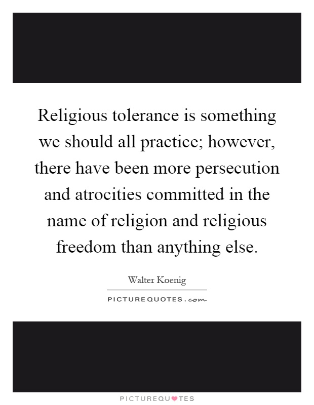Religious tolerance is something we should all practice; however, there have been more persecution and atrocities committed in the name of religion and religious freedom than anything else Picture Quote #1