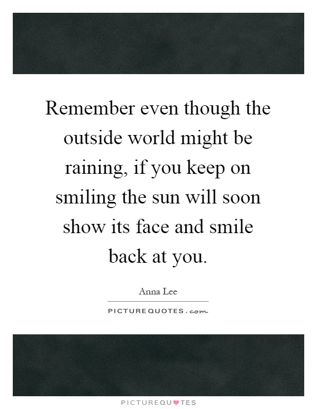 Remember even though the outside world might be raining, if you keep on smiling the sun will soon show its face and smile back at you Picture Quote #1