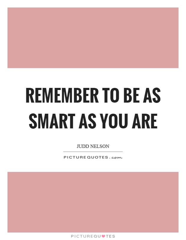Remember to be as smart as you are Picture Quote #1