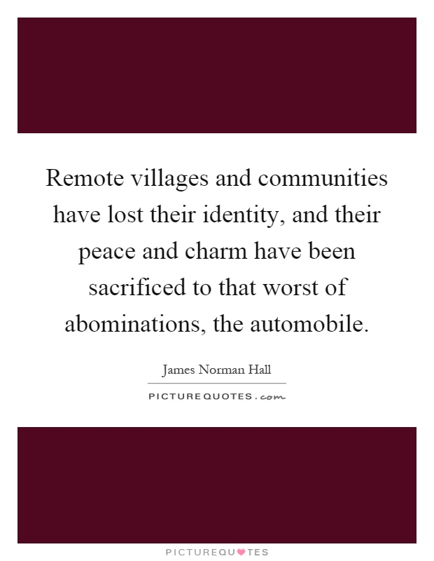 Remote villages and communities have lost their identity, and their peace and charm have been sacrificed to that worst of abominations, the automobile Picture Quote #1