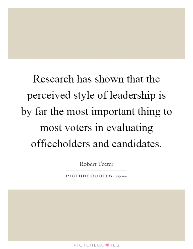 Research has shown that the perceived style of leadership is by far the most important thing to most voters in evaluating officeholders and candidates Picture Quote #1