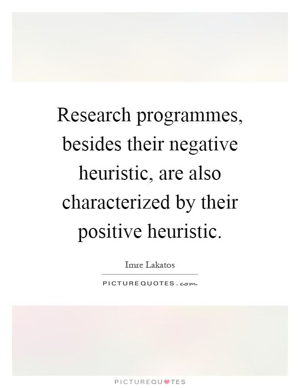 Research programmes, besides their negative heuristic, are also characterized by their positive heuristic Picture Quote #1