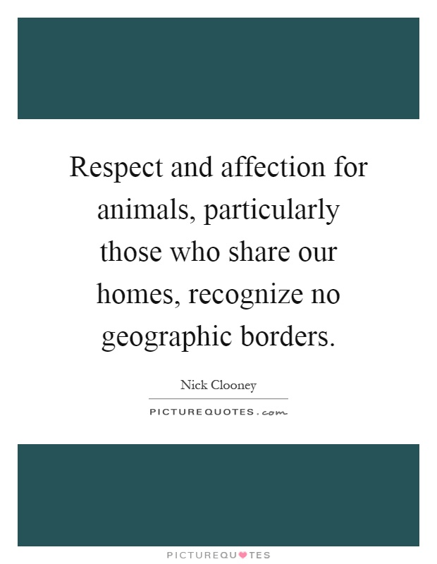 Respect and affection for animals, particularly those who share our homes, recognize no geographic borders Picture Quote #1