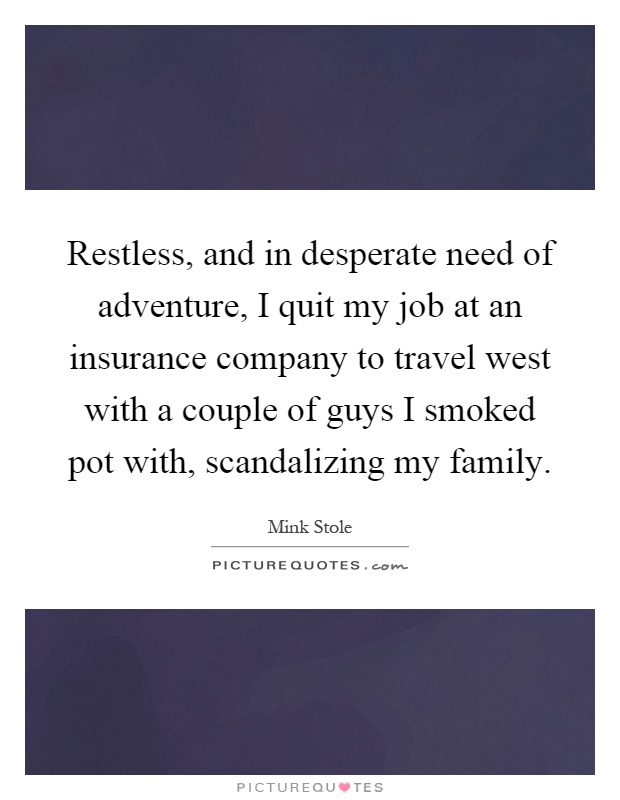 Restless, and in desperate need of adventure, I quit my job at an insurance company to travel west with a couple of guys I smoked pot with, scandalizing my family Picture Quote #1