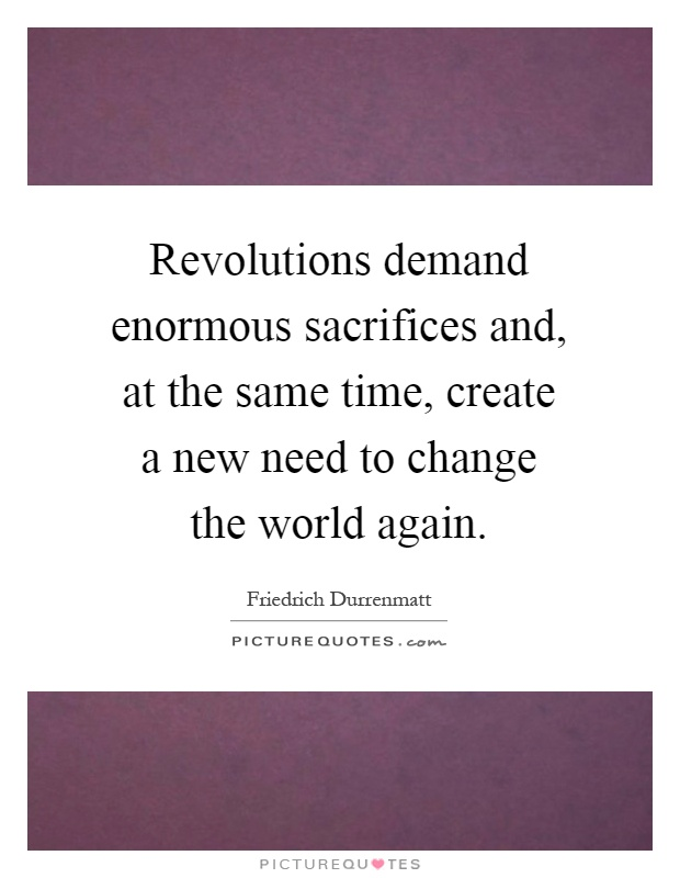 Revolutions demand enormous sacrifices and, at the same time, create a new need to change the world again Picture Quote #1