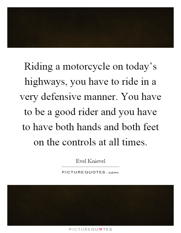 Riding a motorcycle on today's highways, you have to ride in a very defensive manner. You have to be a good rider and you have to have both hands and both feet on the controls at all times Picture Quote #1
