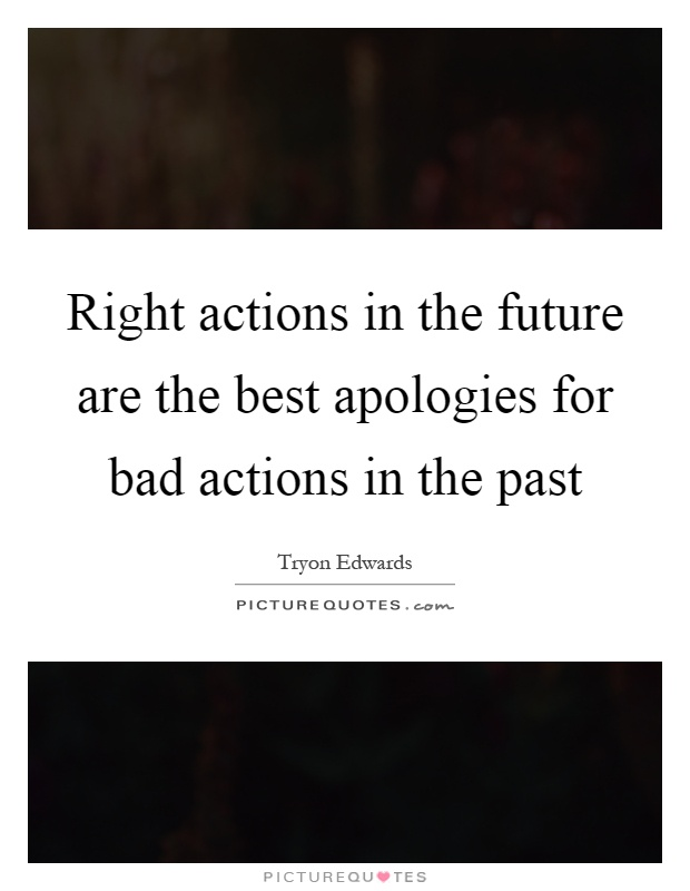 Right actions in the future are the best apologies for bad actions in the past Picture Quote #1