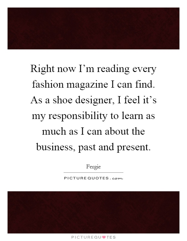 Right now I'm reading every fashion magazine I can find. As a shoe designer, I feel it's my responsibility to learn as much as I can about the business, past and present Picture Quote #1