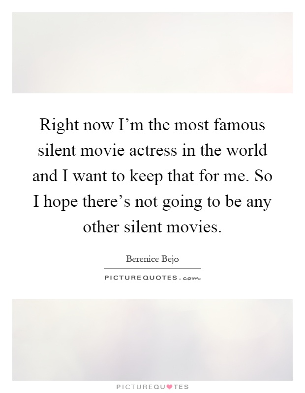 Right now I'm the most famous silent movie actress in the world and I want to keep that for me. So I hope there's not going to be any other silent movies Picture Quote #1