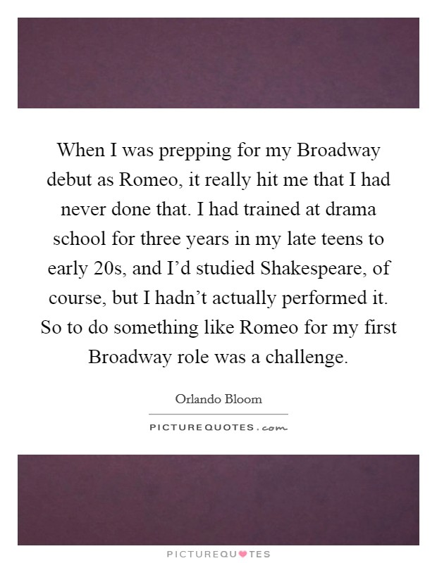 When I was prepping for my Broadway debut as Romeo, it really hit me that I had never done that. I had trained at drama school for three years in my late teens to early 20s, and I'd studied Shakespeare, of course, but I hadn't actually performed it. So to do something like Romeo for my first Broadway role was a challenge Picture Quote #1