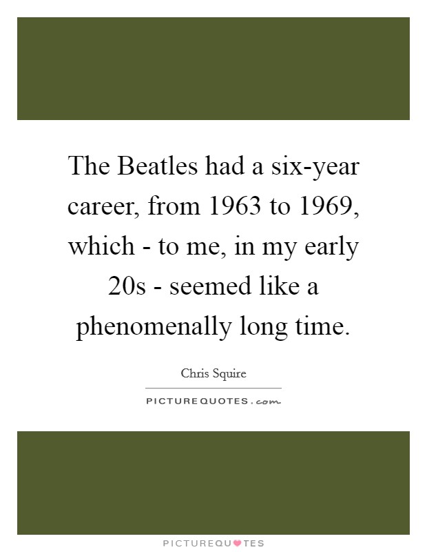 The Beatles had a six-year career, from 1963 to 1969, which - to me, in my early 20s - seemed like a phenomenally long time Picture Quote #1