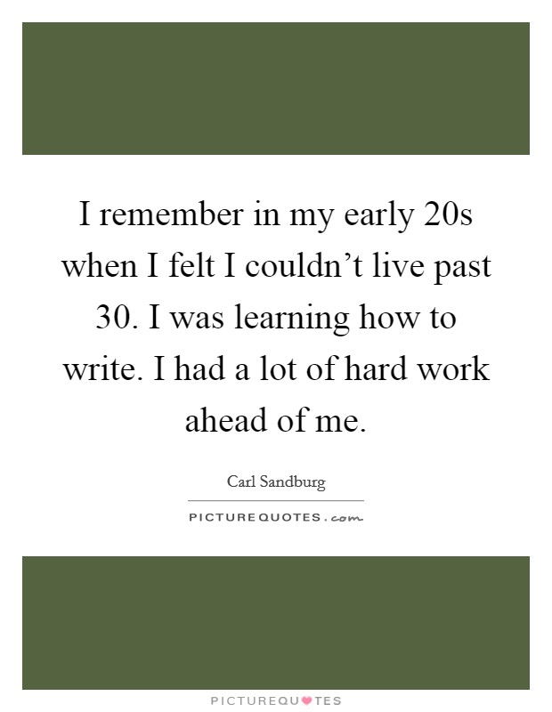 I remember in my early 20s when I felt I couldn't live past 30. I was learning how to write. I had a lot of hard work ahead of me Picture Quote #1