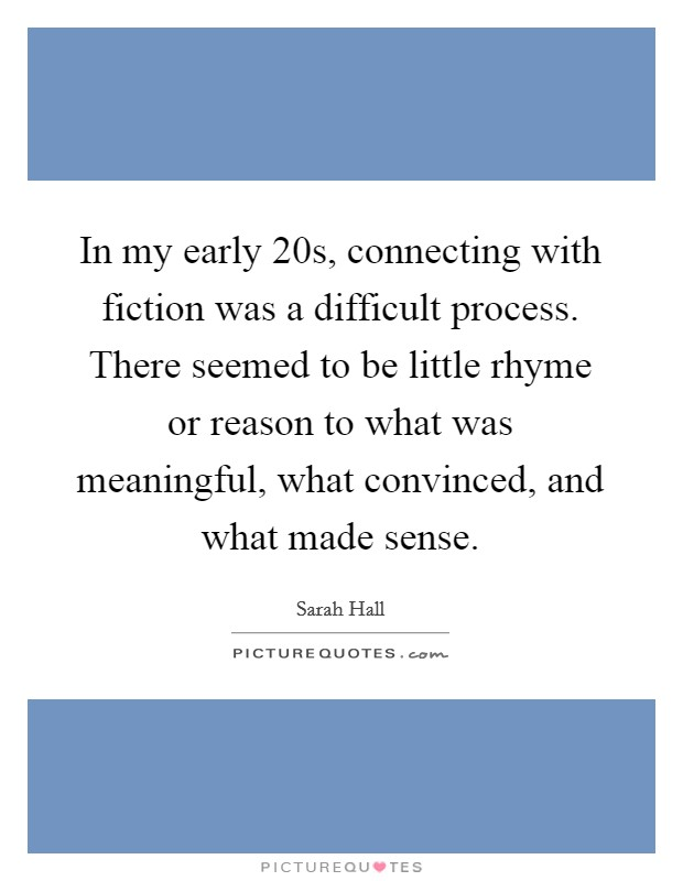 In my early 20s, connecting with fiction was a difficult process. There seemed to be little rhyme or reason to what was meaningful, what convinced, and what made sense Picture Quote #1