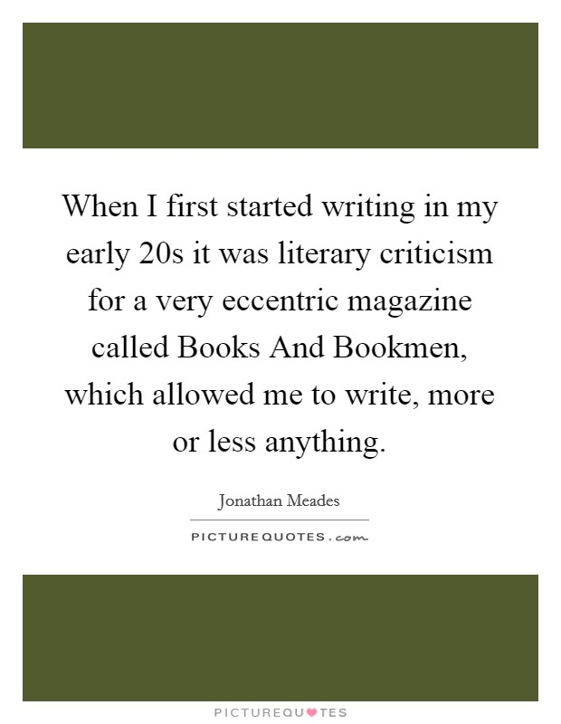 When I first started writing in my early 20s it was literary criticism for a very eccentric magazine called Books And Bookmen, which allowed me to write, more or less anything Picture Quote #1