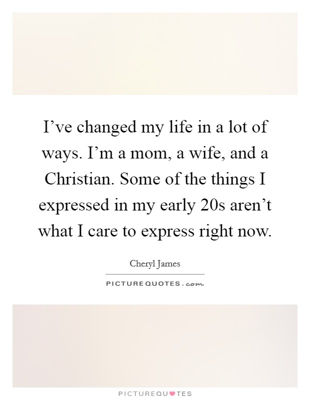 I've changed my life in a lot of ways. I'm a mom, a wife, and a Christian. Some of the things I expressed in my early 20s aren't what I care to express right now Picture Quote #1