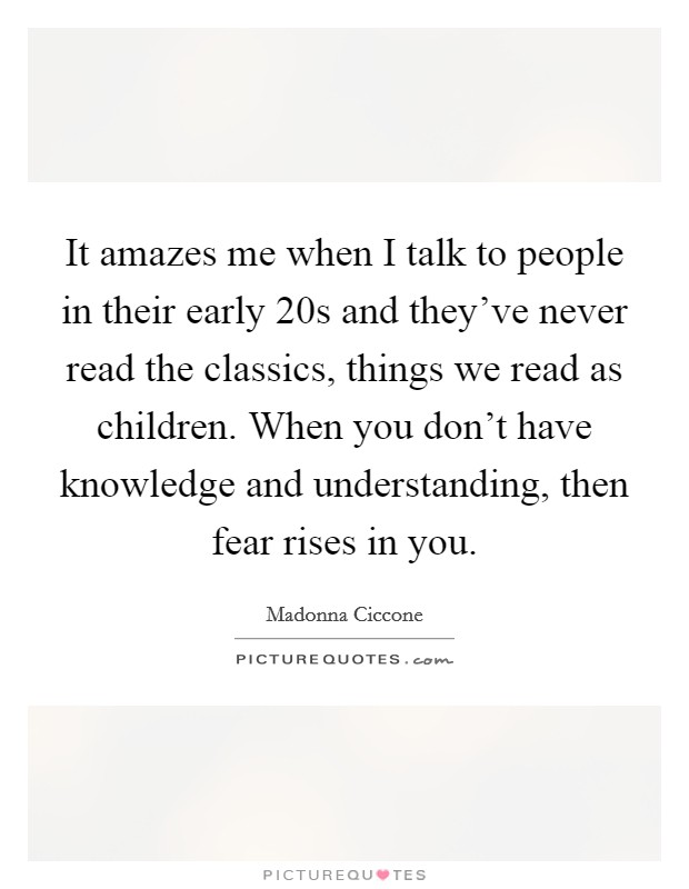 It amazes me when I talk to people in their early 20s and they've never read the classics, things we read as children. When you don't have knowledge and understanding, then fear rises in you Picture Quote #1