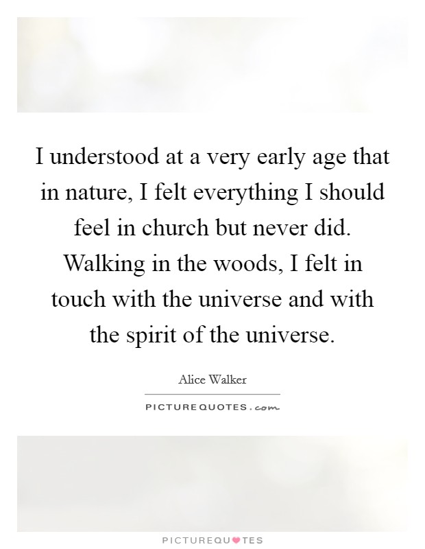 I understood at a very early age that in nature, I felt everything I should feel in church but never did. Walking in the woods, I felt in touch with the universe and with the spirit of the universe Picture Quote #1