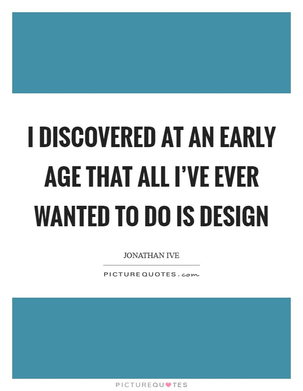 I discovered at an early age that all I've ever wanted to do is design Picture Quote #1