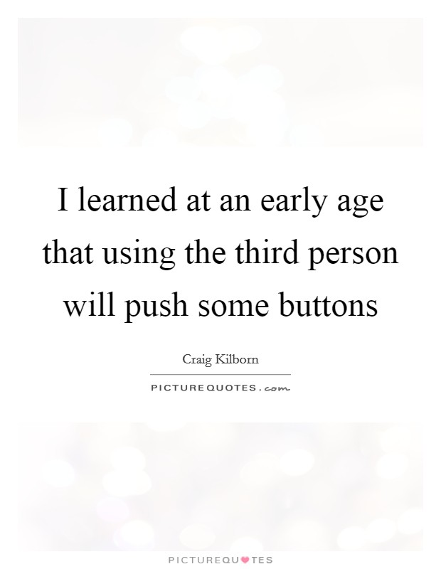 I learned at an early age that using the third person will push some buttons Picture Quote #1