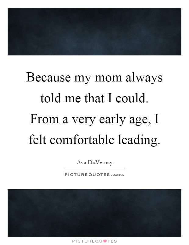 Because my mom always told me that I could. From a very early age, I felt comfortable leading Picture Quote #1