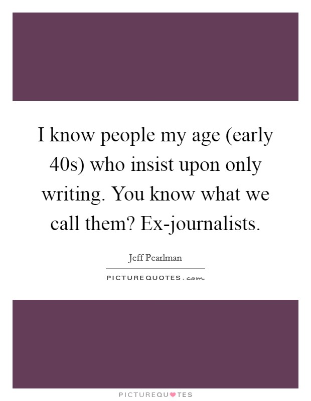I know people my age (early 40s) who insist upon only writing. You know what we call them? Ex-journalists Picture Quote #1
