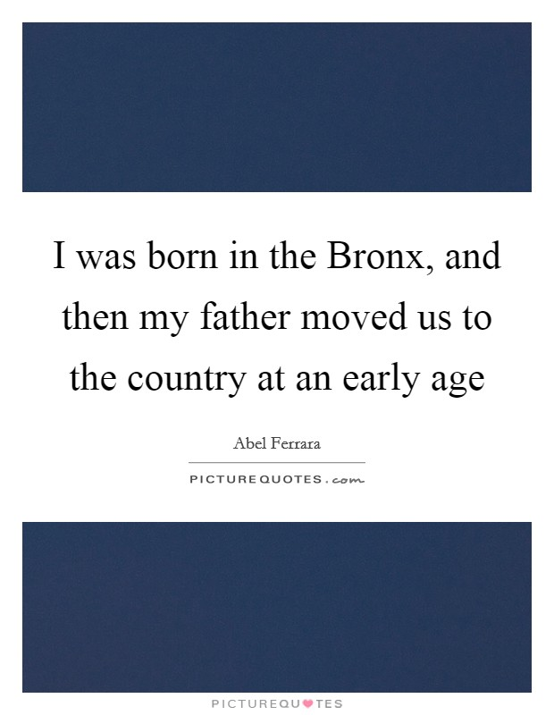 I was born in the Bronx, and then my father moved us to the country at an early age Picture Quote #1