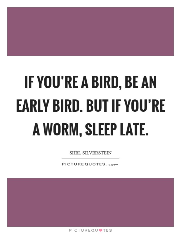 If you're a bird, be an early bird. But if you're a worm, sleep late. Picture Quote #1