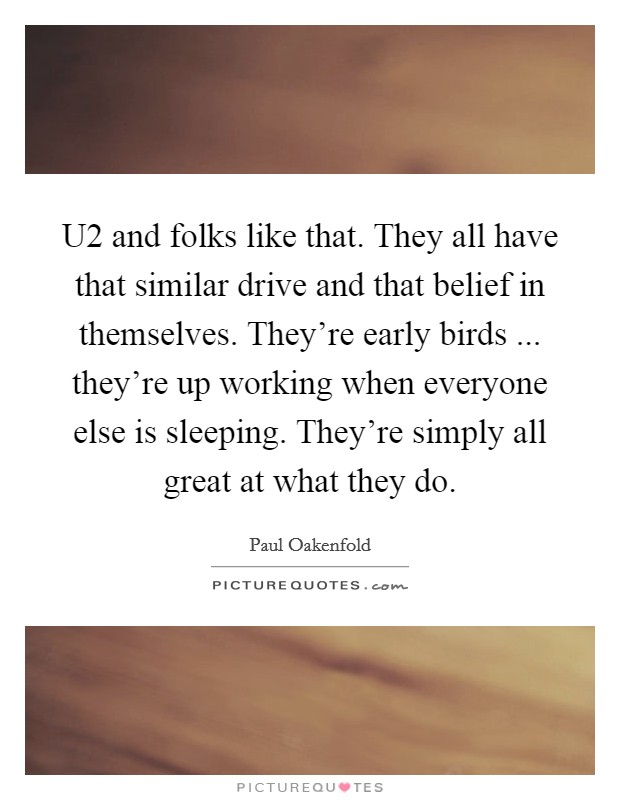 U2 and folks like that. They all have that similar drive and that belief in themselves. They're early birds ... they're up working when everyone else is sleeping. They're simply all great at what they do Picture Quote #1