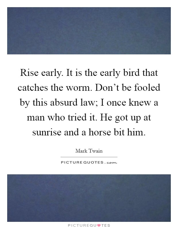 Rise early. It is the early bird that catches the worm. Don't be fooled by this absurd law; I once knew a man who tried it. He got up at sunrise and a horse bit him Picture Quote #1