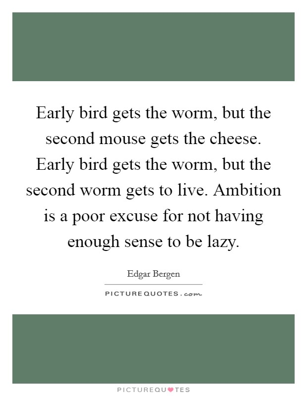 Early bird gets the worm, but the second mouse gets the cheese. Early bird gets the worm, but the second worm gets to live. Ambition is a poor excuse for not having enough sense to be lazy Picture Quote #1