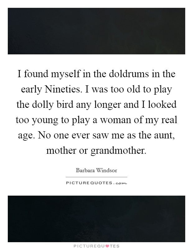 I found myself in the doldrums in the early Nineties. I was too old to play the dolly bird any longer and I looked too young to play a woman of my real age. No one ever saw me as the aunt, mother or grandmother Picture Quote #1