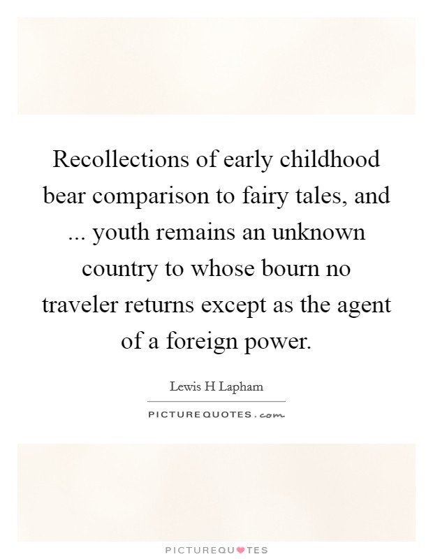Recollections of early childhood bear comparison to fairy tales, and ... youth remains an unknown country to whose bourn no traveler returns except as the agent of a foreign power Picture Quote #1