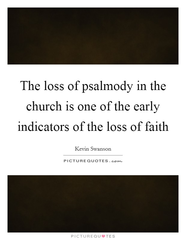 The loss of psalmody in the church is one of the early indicators of the loss of faith Picture Quote #1