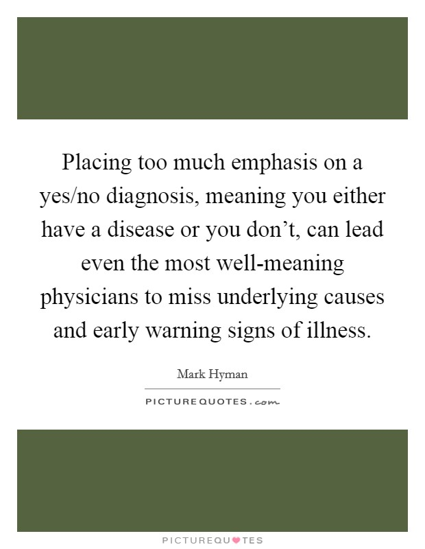 Placing too much emphasis on a yes/no diagnosis, meaning you either have a disease or you don't, can lead even the most well-meaning physicians to miss underlying causes and early warning signs of illness Picture Quote #1