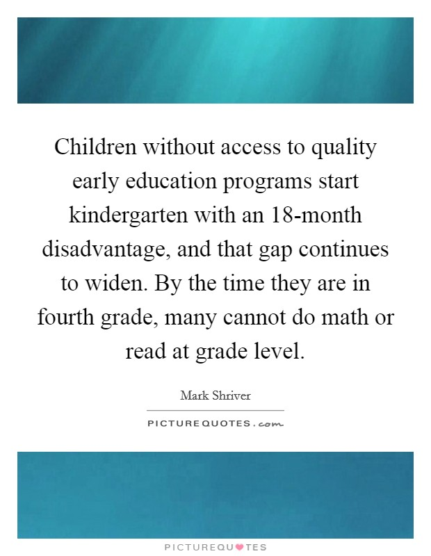 Children without access to quality early education programs start kindergarten with an 18-month disadvantage, and that gap continues to widen. By the time they are in fourth grade, many cannot do math or read at grade level Picture Quote #1