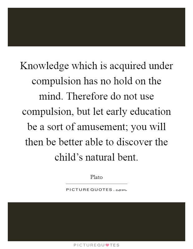 Knowledge which is acquired under compulsion has no hold on the mind. Therefore do not use compulsion, but let early education be a sort of amusement; you will then be better able to discover the child's natural bent Picture Quote #1