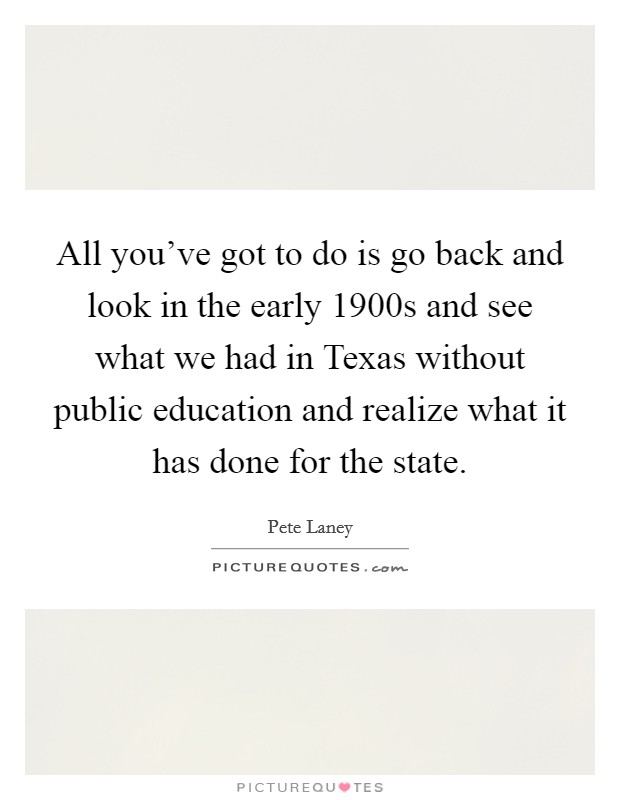 All you've got to do is go back and look in the early 1900s and see what we had in Texas without public education and realize what it has done for the state Picture Quote #1