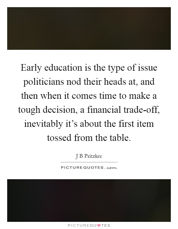 Early education is the type of issue politicians nod their heads at, and then when it comes time to make a tough decision, a financial trade-off, inevitably it's about the first item tossed from the table Picture Quote #1