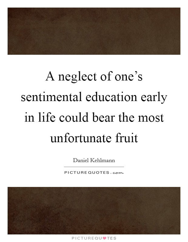 A neglect of one's sentimental education early in life could bear the most unfortunate fruit Picture Quote #1
